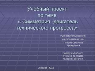Учебный проект по теме « Симметрия -двигатель технического прогресса» Руково