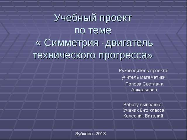 Учебный проект по теме « Симметрия -двигатель технического прогресса» Руково...