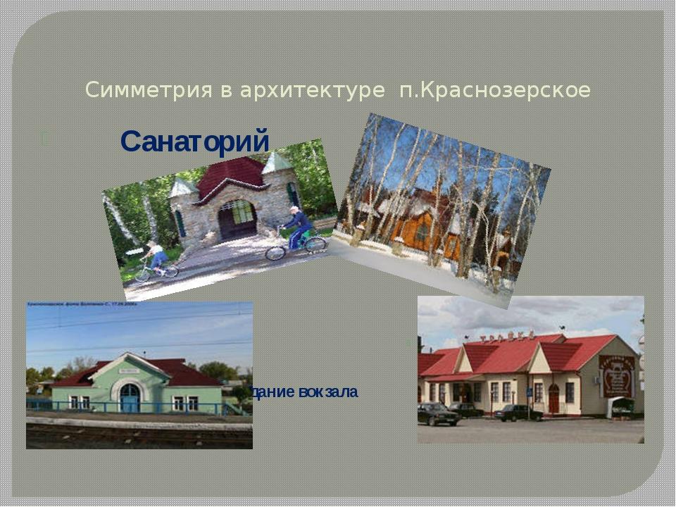 Симметрия в архитектуре п.Краснозерское здание вокзала Магазин «Тройка» Санат...