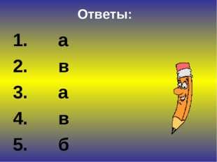 Ответы: 1. а 2. в 3. а 4. в 5. б