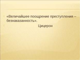 «Величайшее поощрение преступления – безнаказанность». Цицерон