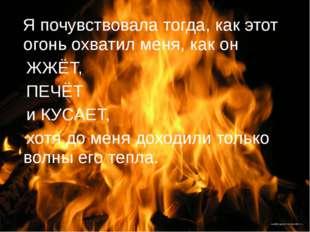Я почувствовала тогда, как этот огонь охватил меня, как он ЖЖЁТ, ПЕЧЁТ и КУС