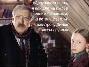 «Дедушка, знаешь, я пришла на костёр одним человеком, а встала с земли навстр