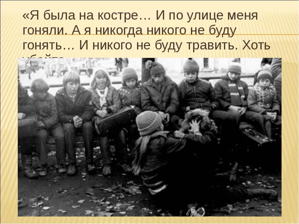 «Я была на костре… И по улице меня гоняли. А я никогда никого не буду гонять...
