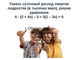 Узнать суточный расход энергии подростка (в тысячах ккал), решив уравнение 6