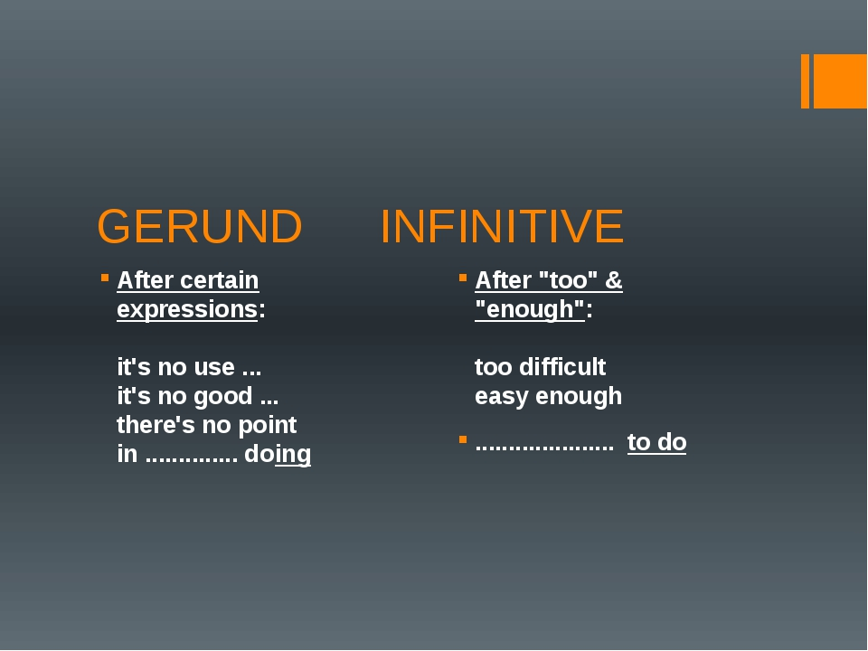 GERUND		 INFINITIVE After certain expressions:  it's no use ... it's no good...