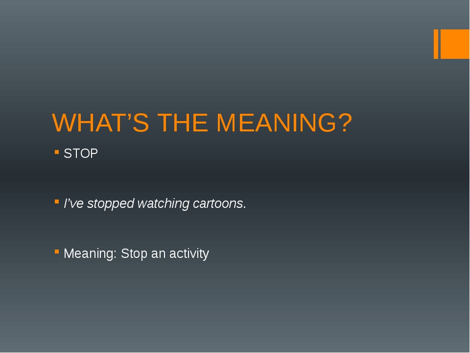 WHAT'S THE MEANING? STOP I've stopped watching cartoons. Meaning: Stop an act...