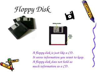 Floppy Disk A floppy disk is just like a CD. It saves information you want to