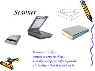 Scanner A scanner is like a camera or copy machine. It makes a copy or takes