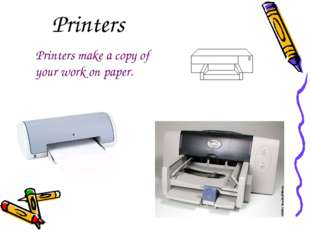 Printers Printers make a copy of your work on paper.