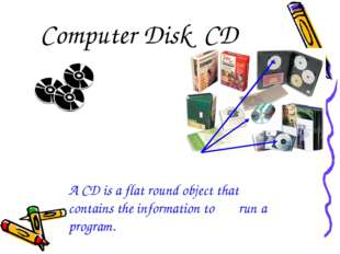 Computer Disk CD A CD is a flat round object that 	contains the information t