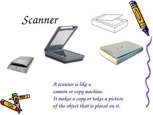 Scanner A scanner is like a camera or copy machine. It makes a copy or takes...