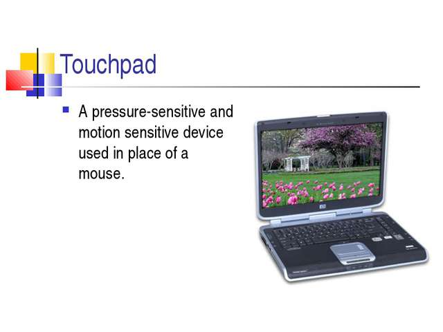 Touchpad A pressure-sensitive and motion sensitive device used in place of a...