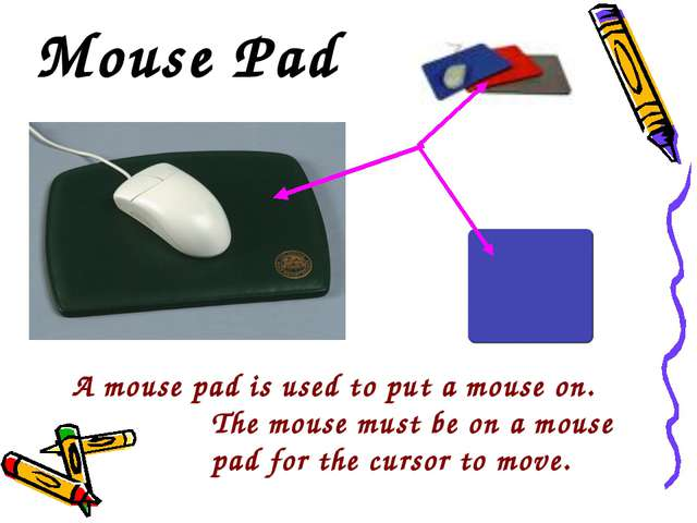 Mouse Pad A mouse pad is used to put a mouse on. 		The mouse must be on a mou...