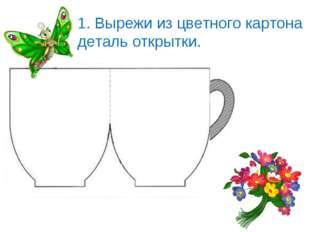 1. Вырежи из цветного картона деталь открытки.