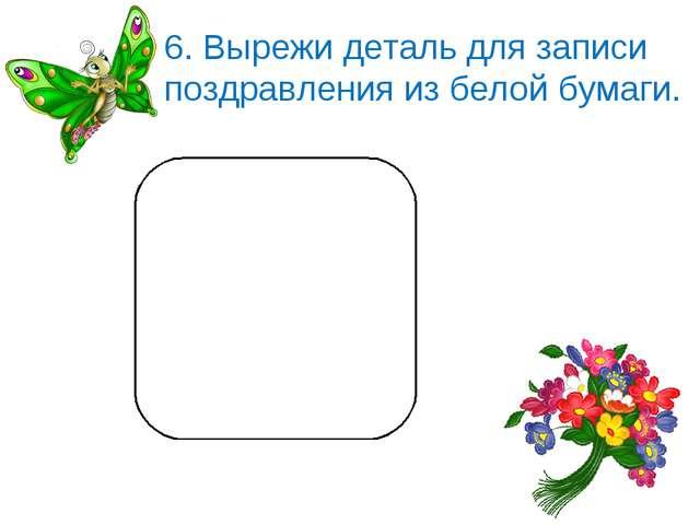 6. Вырежи деталь для записи поздравления из белой бумаги.