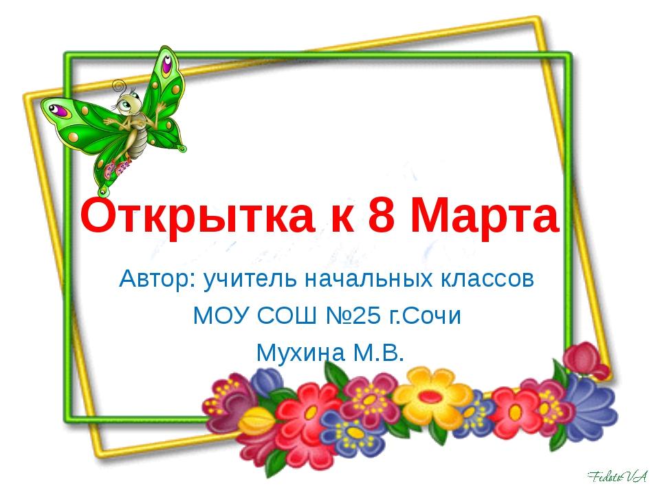 Открытка к 8 Марта Автор: учитель начальных классов МОУ СОШ №25 г.Сочи Мухина...