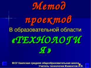 Метод проектов В образовательной области «ТЕХНОЛОГИЯ» МОУ Каипская средняя об