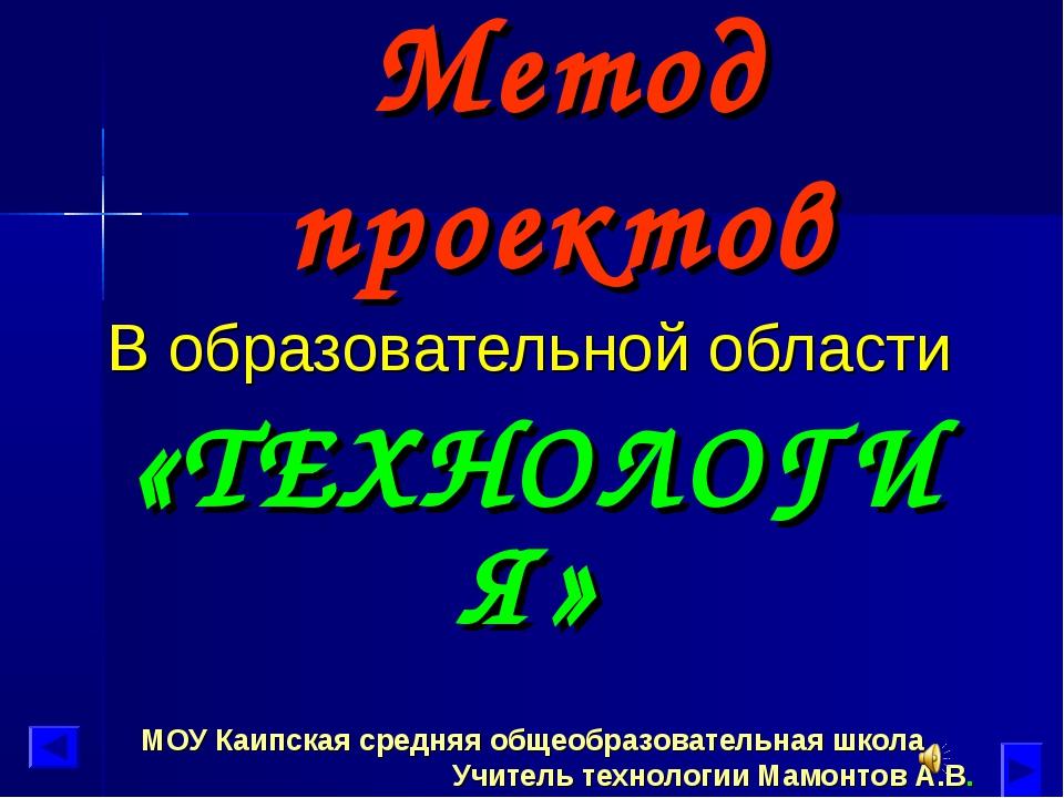 Метод проектов В образовательной области «ТЕХНОЛОГИЯ» МОУ Каипская средняя об...