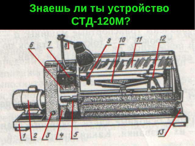 Знаешь ли ты устройство СТД-120М?