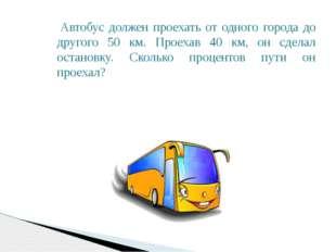 Автобус должен проехать от одного города до другого 50 км. Проехав 40 км, он