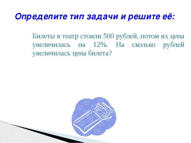 Билеты в театр стоили 500 рублей, потом их цена увеличилась на 12%. На сколь...