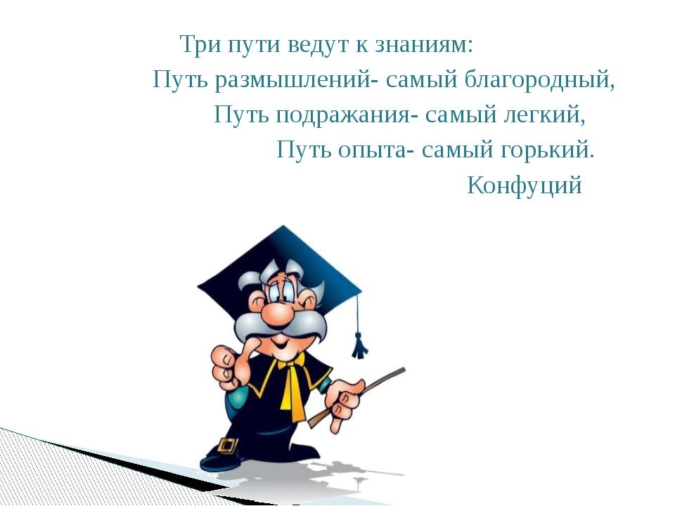 Три пути ведут к знаниям: Путь размышлений- самый благородный, Путь подражан...