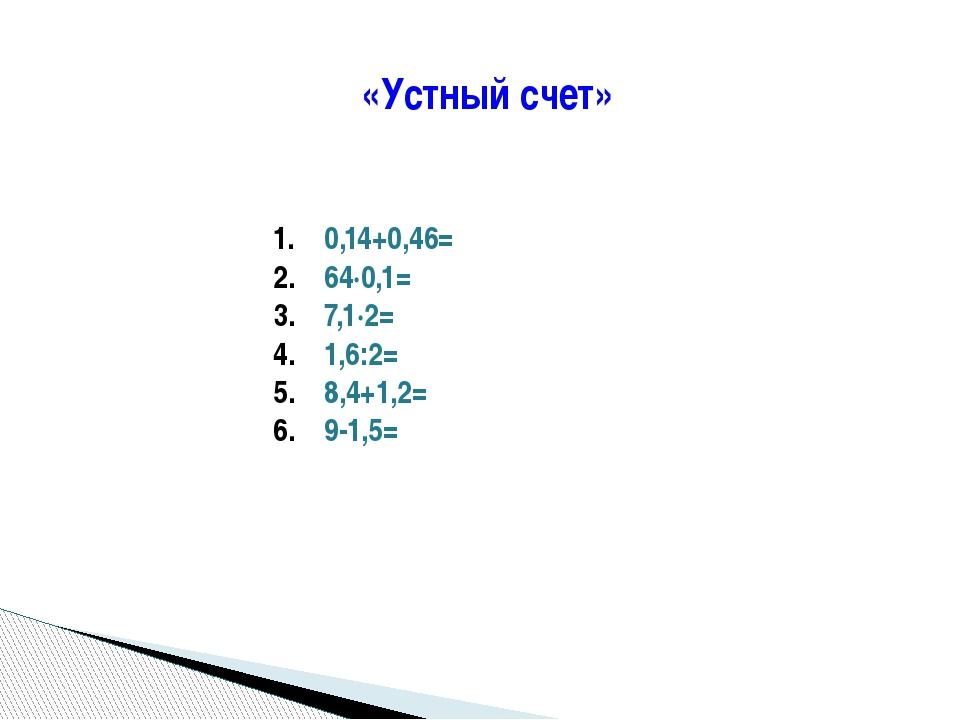 «Устный счет» 0,14+0,46= 64∙0,1= 7,1∙2= 1,6:2= 8,4+1,2= 9-1,5=