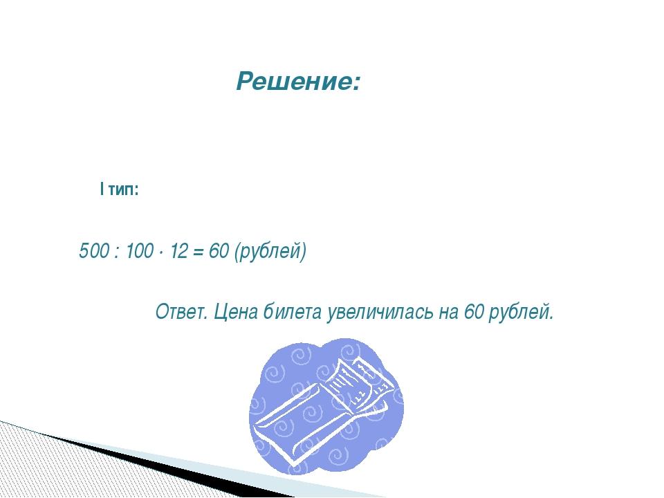Решение: I тип: 500 : 100 ∙ 12 = 60 (рублей) Ответ. Цена билета увеличилась...