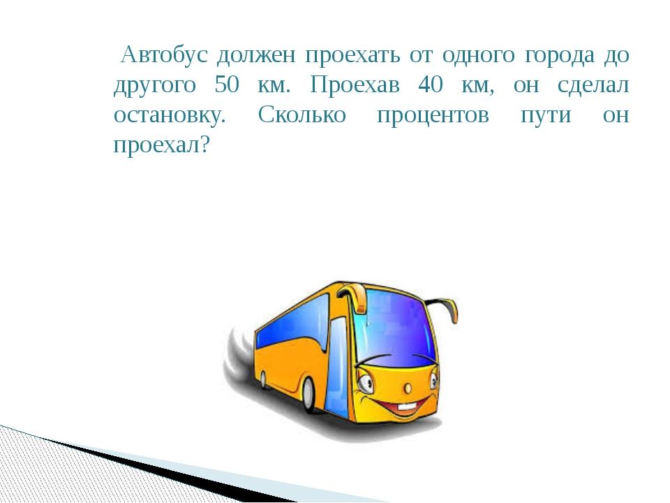 Автобус должен проехать от одного города до другого 50 км. Проехав 40 км, он...