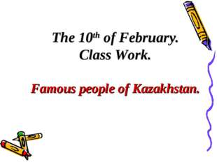 The 10th of February. Class Work. Famous people of Kazakhstan.