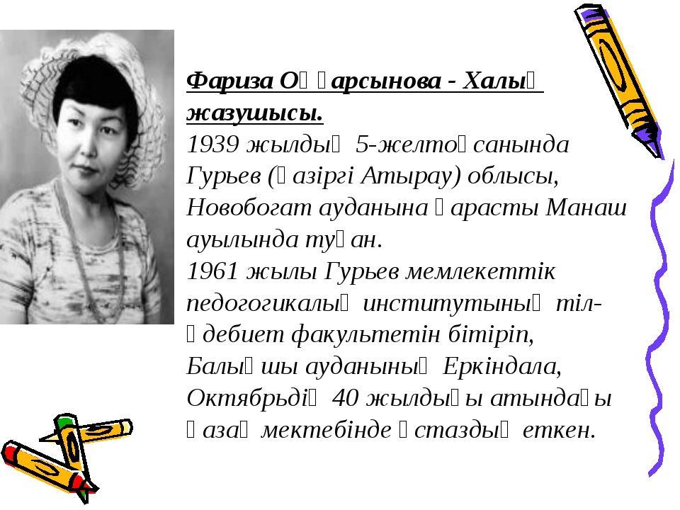 Фариза Оңғарсынова - Халық жазушысы. 1939 жылдың 5-желтоқсанында Гурьев (қазі...