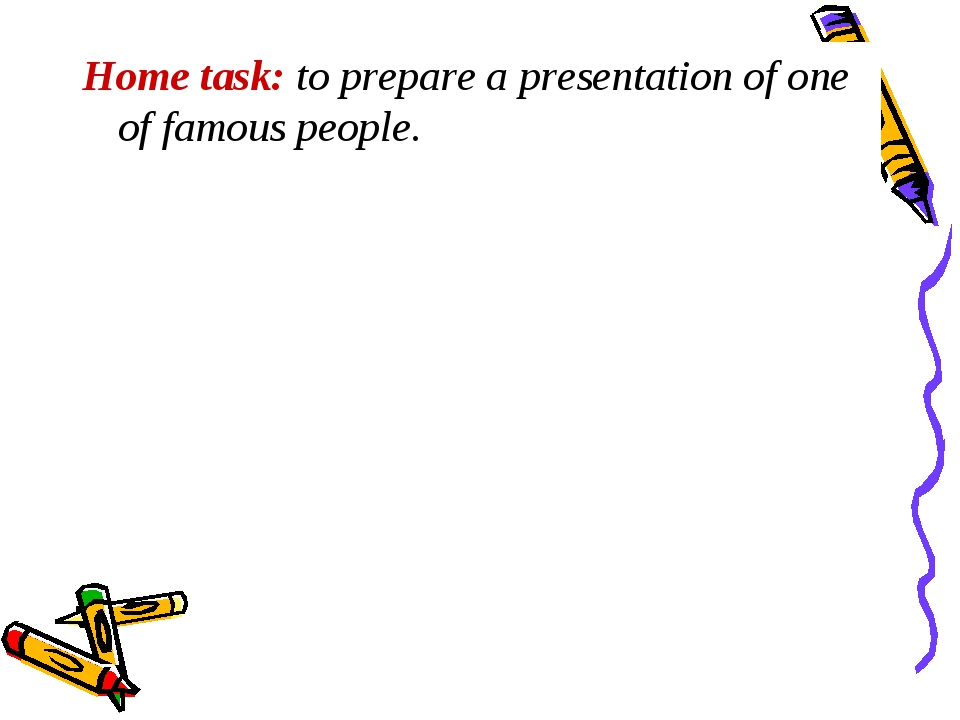 Home task: to prepare a presentation of one of famous people.