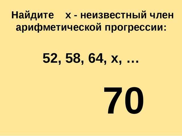 Найдите х - неизвестный член арифметической прогрессии: 52, 58, 64, х, … 70