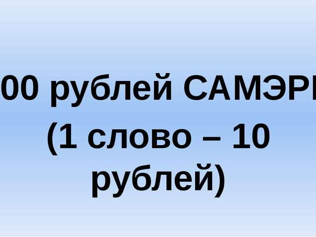 500 рублей САМЭРИ (1 слово – 10 рублей)