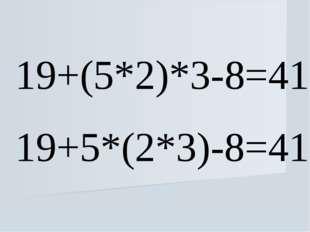 19+(5*2)*3-8=41 19+5*(2*3)-8=41