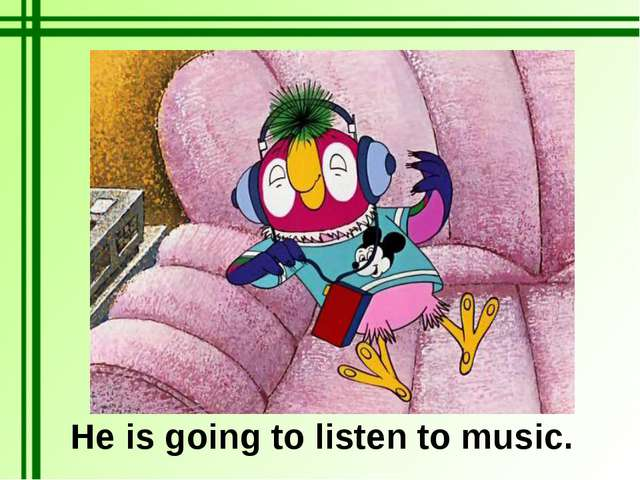 He is going to listen to music.