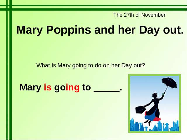The 27th of November Mary Poppins and her Day out. What is Mary going to do o...