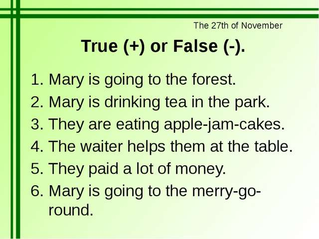 True (+) or False (-). Mary is going to the forest. Mary is drinking tea in t...