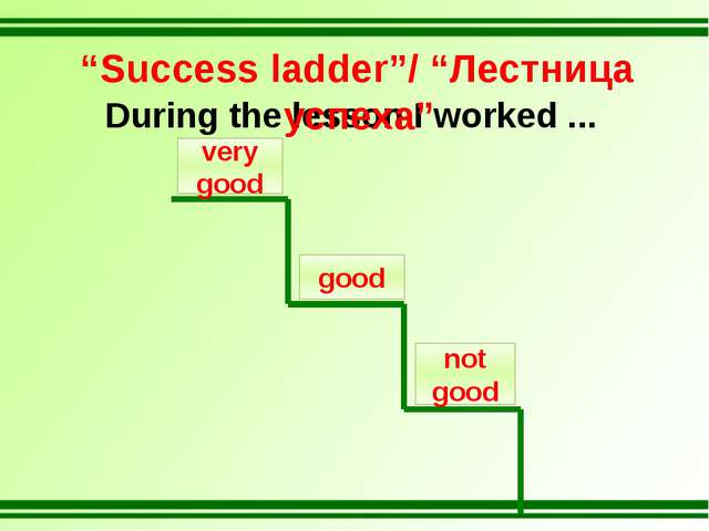 "During the lesson I worked ... not good good very good ""Success ladder""/ ""Лес..."