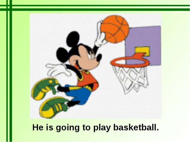 He is going to play basketball.