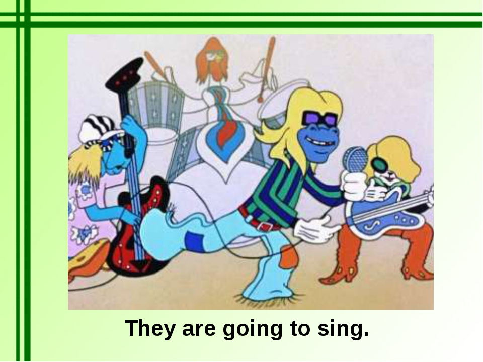 They are going to sing.