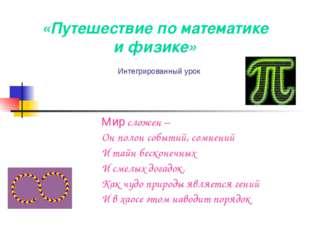 «Путешествие по математике и физике» Мир сложен – Он полон событий, сомнений