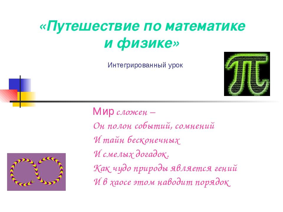 «Путешествие по математике и физике» Мир сложен – Он полон событий, сомнений...