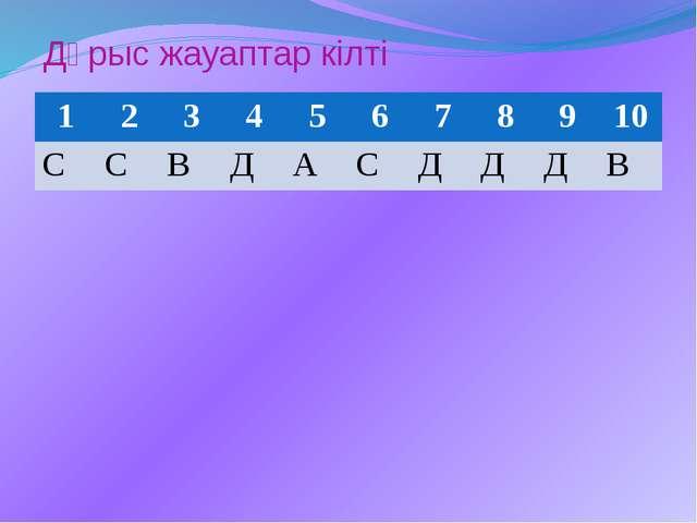 Дұрыс жауаптар кілті 1 2 3 4 5 6 7 8 9 10 С С В Д А С Д Д Д В