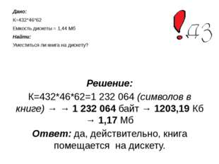Дано: К=432*46*62 Емкость дискеты = 1,44 Мб Найти: Уместиться ли книга на дис
