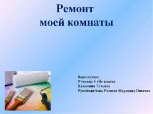 Ремонт моей комнаты Выполнила: Ученица 6 «Б» класса Кузьмина Татьяна Руководи
