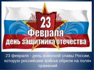 23 февраля - день воинской славы России, которую российские войска обрели на