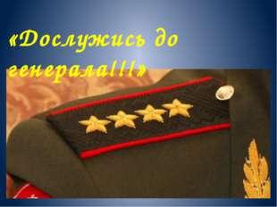 «Дослужись до генерала!!!»