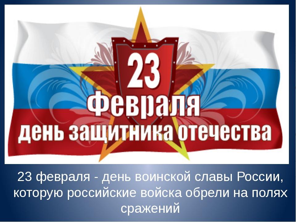 23 февраля - день воинской славы России, которую российские войска обрели на...